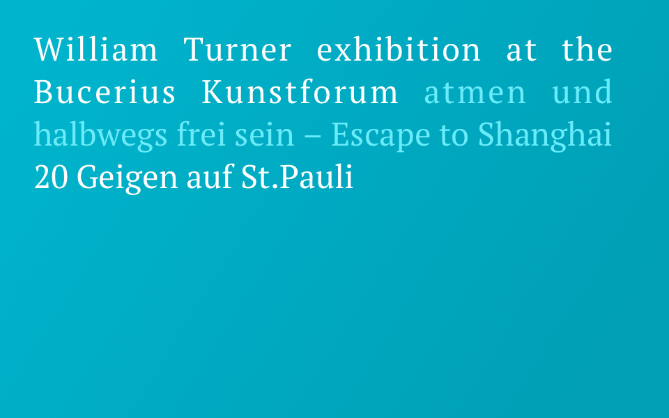 William Turner exhibition at the Bucerius Kunstforum - atmen und halbwegs frei sein – Escape to Shanghai - 20 Geigen auf St.Pauli
